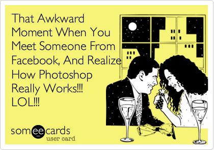 That Awkward Moment When You Meet Someone From Facebook, And Realize How Photoshop Really Works!!! LOL!!!