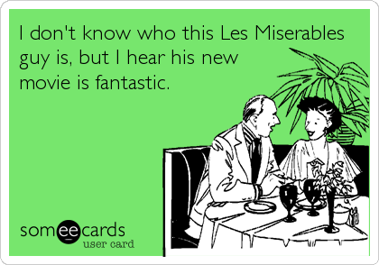 I don't know who this Les Miserables guy is, but I hear his new movie is fantastic.