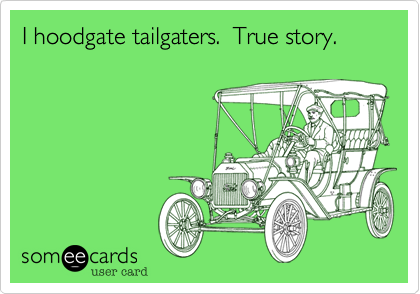 I hoodgate tailgaters.  True story.