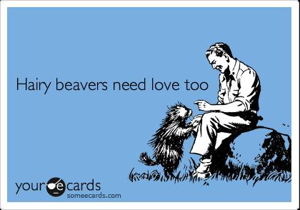 Even hairy beavers need  love too