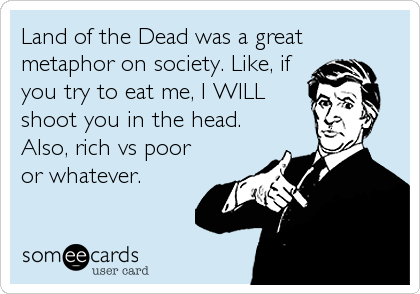 Land of the Dead was a great metaphor on society. Like, if you try to eat me, I WILL shoot you in the head. Also, rich vs poor or whatever.