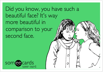 Did you know, you have such a beautiful face. It's way