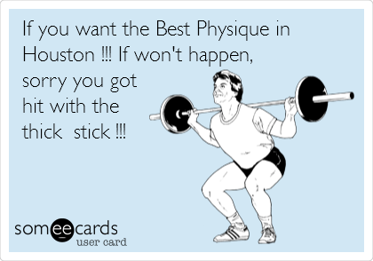 If you want the Best Physique in Houston !!! If won't happen,  sorry you got hit with the thick  stick !!!