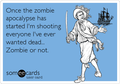 Once the zombie apocalypse has started I'm shooting everyone I've ever  wanted dead... Zombie or not.