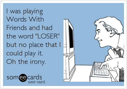 """I was playing Words With Friends and had the word """"LOSER"""" but no place that I  could play it.  Oh the irony."""