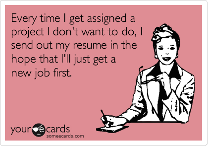 Every time I get assigned a project I don't want to do, I send out my resume in the hope that I'll just get a new job first.
