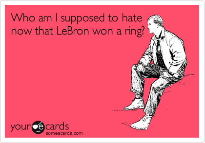 Who am I supposed to hate now that LeBron won a ring?