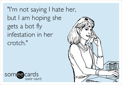 """""""I'm not saying I hate her, but I am hoping she gets a bot fly infestation in her crotch."""""""