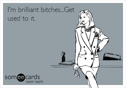 I'm brilliant bitches...Get used to it.