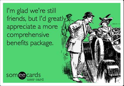 I'm glad we're stillfriends, but I'd reallyappreciate a betterbenefits package.