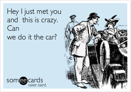 Hey I just met you and  this is crazy.  Can we do it the car?