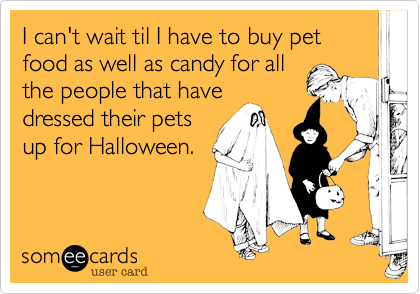 I can't wait til I have to buy pet food as well as candy for all the people that have dressed their pets up for Halloween.