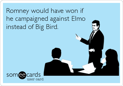 Romney would have won if he campaigned against Elmo  instead of Big Bird.