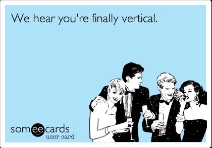 We hear you're finally vertical.