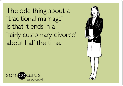 """The odd thing about a """"traditional marriage"""" is that it ends in a """"fairly customary divorce"""" about half the time."""
