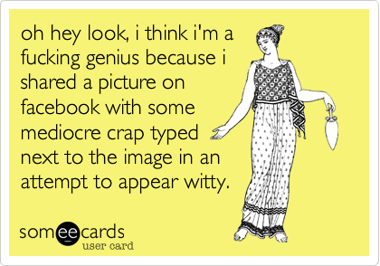 oh hey look, i think i'm a fucking genius because i shared a picture on facebook with some mediocre crap typed  next to the image in an attempt to appear witty.