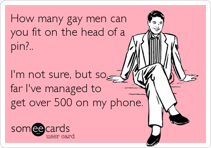 How many gay men can you fit on the head of a pin?..  I'm not sure, but so far I've managed to get over 500 on my phone.
