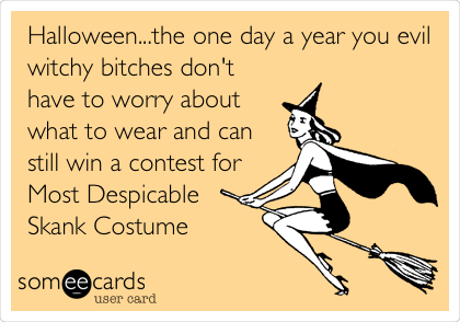 Halloween...the one day a year you evil witchy bitches don't have to worry about what to wear and can still win a contest for Most Despicable Skank Costume