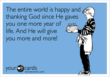 The entire world is happy and thanking God since He gaves you one more year of life. And He will give you more and more!
