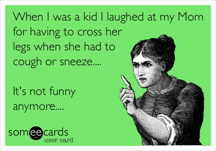 When I was a kid I laughed at my Mom for having to cross her legs when she had to cough or sneeze....  It's not funny anymore....
