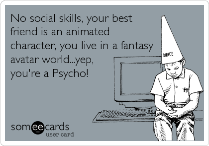 No social skills, your best  friend is an animated  character, you live in a fantasy avatar world...yep, you're a Psycho!