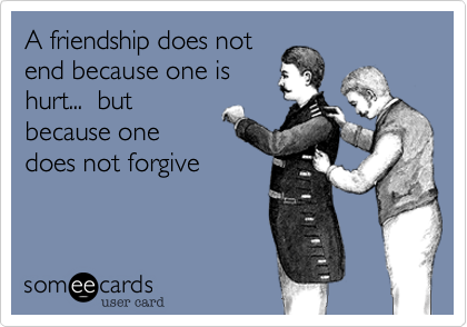 A friendship does not end because one is hurt...  but because one does not forgive