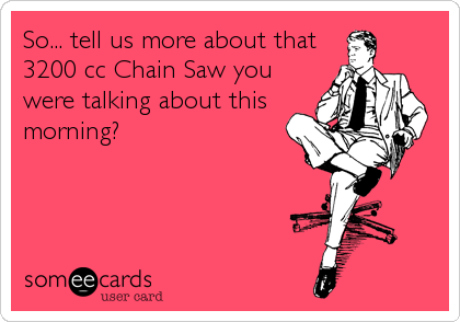 So... tell us more about that 3200 cc Chain Saw you were talking about this morning?