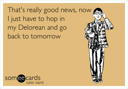That's really good news, now I just have to hop in  my Delorean and go back to tomorrow