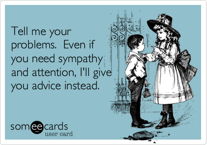 Tell me your problems.  Even if you need sympathy and attention%2C I'll give you advice instead.
