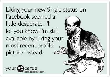 Liking your new Single status on Facebook seemed a little desperate. I'll let you know I'm still available by Liking your most recent profile picture instead.