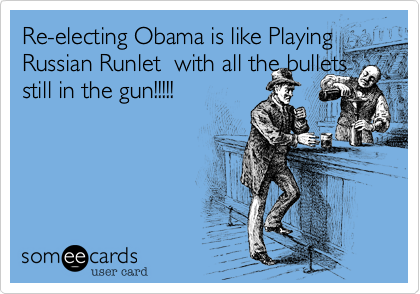 Re-electing Obama is like Playing Russian Runlet  with all the bullets still in the gun!!!!!