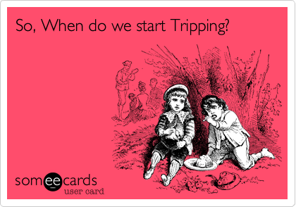 So, When do we start Tripping?