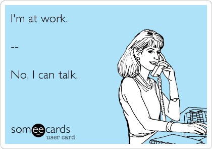 I'm at work.  --  No, I can talk.
