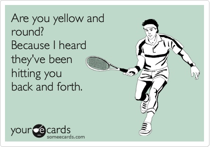 Are you yellow and round? Because I heard  they've been  hitting you back and forth.