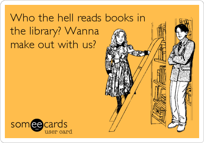 Who the hell reads books in the library? Wanna make out with us?