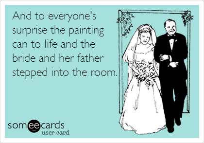 And to everyone's surprise the painting can to life and the bride and her father stepped into the room.