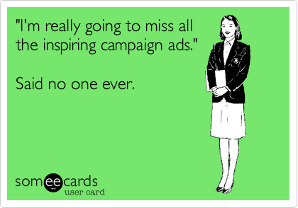 """""""I'm really going to miss all the inspiring campaign ads.""""  Said no one ever."""