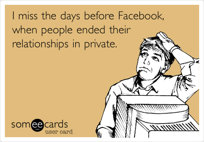 I miss the days before Facebook, when people ended their relationships in private.