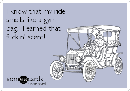 I know that my ride  smells like a gym bag.  I earned that fuckin' scent!