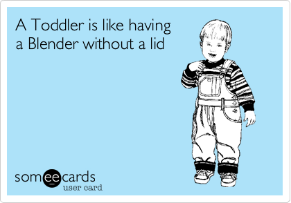 A Toddler is like having 