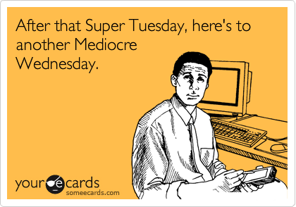After that Super Tuesday, here's to another Mediocre