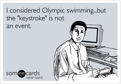 """I considered Olympic swimming...but the """"keystroke"""" is not an event."""