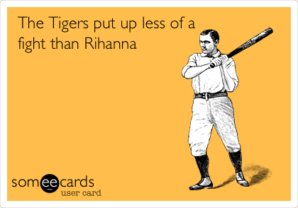 The Tigers put up less of a fight than Rihanna