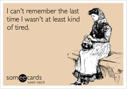 I can't remember the last time I wasn't at least kind of tired.