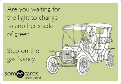 Are you waiting for  the light to change to another shade of green.....  Step on the gas Nancy.