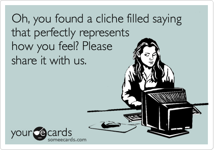 Oh, you found a cliche filled saying that perfectly represents how you feel? Please share it with us.