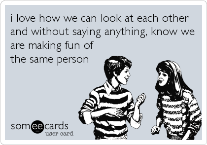 i love how we can look at each other and without saying anything, know we are making fun of the same person