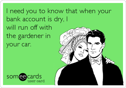I need you to know that when your bank account is dry, I will run off with the gardener in your car.