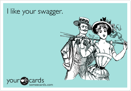 I like your swagger.