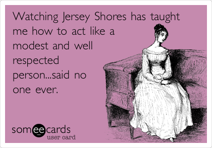 Watching Jersey Shores has taught me how to act like a modest and well respected person...said no one ever.